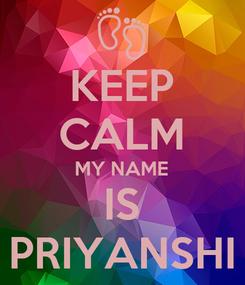 Poster: KEEP CALM MY NAME IS PRIYANSHI