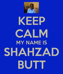 Poster: KEEP CALM MY NAME IS SHAHZAD BUTT