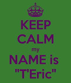 "Poster: KEEP CALM my NAME is  ""T'Eric"""
