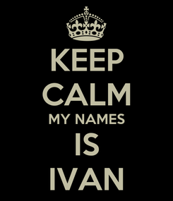 Poster: KEEP CALM MY NAMES IS IVAN