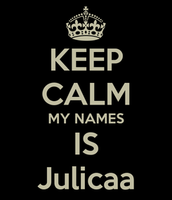 Poster: KEEP CALM MY NAMES IS Julicaa