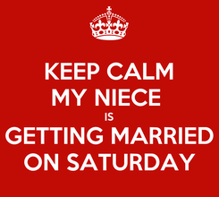 Poster: KEEP CALM MY NIECE  IS GETTING MARRIED ON SATURDAY