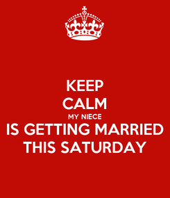 Poster: KEEP CALM MY NIECE IS GETTING MARRIED THIS SATURDAY
