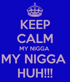 Poster: KEEP CALM MY NIGGA  MY NIGGA  HUH!!!