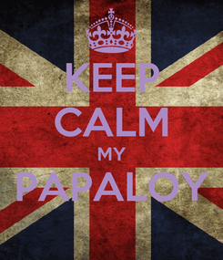 Poster: KEEP CALM MY PAPALOY