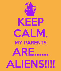 Poster: KEEP CALM, MY PARENTS ARE...... ALIENS!!!!