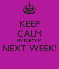 Poster: KEEP CALM MY PARTY IS  NEXT WEEK!