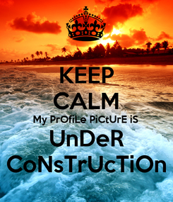 Poster: KEEP CALM My PrOfiLe PiCtUrE iS UnDeR CoNsTrUcTiOn