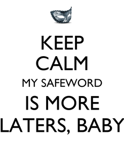 Poster: KEEP CALM MY SAFEWORD IS MORE LATERS, BABY