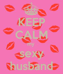 Poster: KEEP CALM my  sexy husband