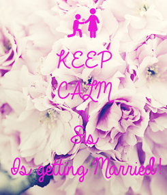 Poster: KEEP CALM My Sis Is getting Married!