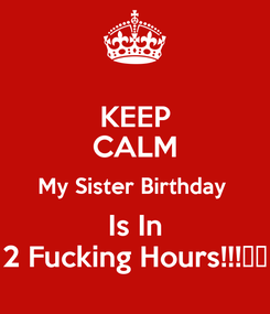 Poster: KEEP CALM My Sister Birthday  Is In 2 Fucking Hours!!!🙊🙊