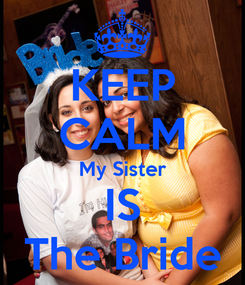 Poster: KEEP CALM My Sister IS The Bride
