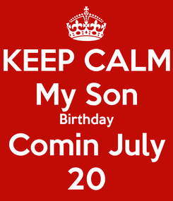Poster: KEEP CALM My Son Birthday Comin July 20