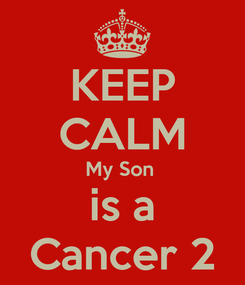 Poster: KEEP CALM My Son  is a Cancer 2