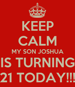 Poster: KEEP CALM MY SON JOSHUA IS TURNING 21 TODAY!!!