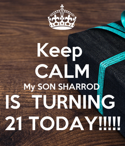 Poster: Keep  CALM My SON SHARROD IS  TURNING  21 TODAY!!!!!