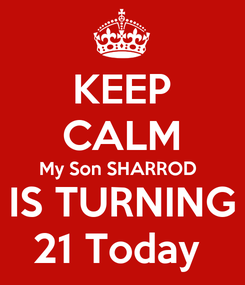 Poster: KEEP CALM My Son SHARROD  IS TURNING 21 Today