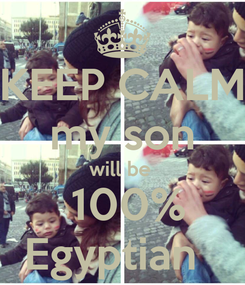 Poster: KEEP CALM my son will be   100% Egyptian