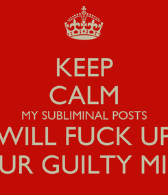 Poster: KEEP CALM MY SUBLIMINAL POSTS WILL FUCK UP YOUR GUILTY MIND