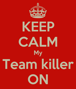 Poster: KEEP CALM My Team killer ON