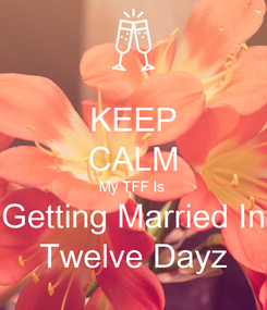 Poster: KEEP CALM My TFF Is  Getting Married In Twelve Dayz