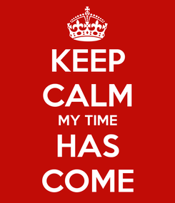 Poster: KEEP CALM MY TIME HAS COME