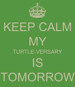 Poster: KEEP CALM MY TURTLE-VERSARY IS TOMORROW