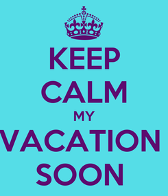 Poster: KEEP CALM MY VACATION  SOON