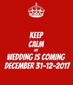 Poster: KEEP CALM MY WEDDING is COMING   DECEMBER 31-12-2017