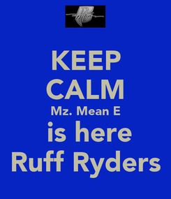 Poster: KEEP CALM Mz. Mean E  is here Ruff Ryders