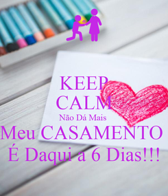 Poster: KEEP CALM Não Dá Mais  Meu CASAMENTO  É Daqui a 6 Dias!!!