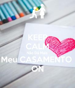 Poster: KEEP CALM Não Dá Mais  Meu CASAMENTO  ON