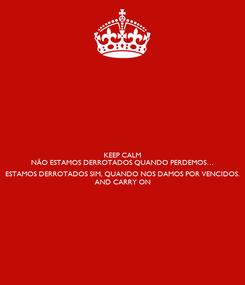 Poster: KEEP CALM NÃO ESTAMOS DERROTADOS QUANDO PERDEMOS…  ESTAMOS DERROTADOS SIM, QUANDO NOS DAMOS POR VENCIDOS. AND CARRY ON