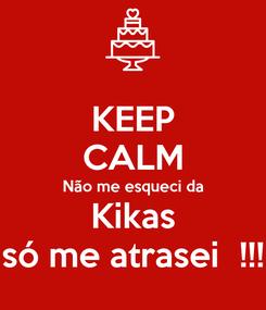 Poster: KEEP CALM Não me esqueci da Kikas só me atrasei  !!!