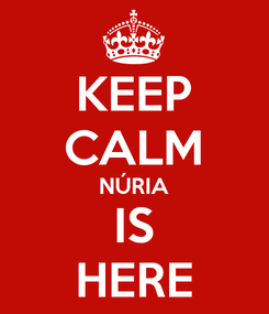 Poster: KEEP CALM NÚRIA IS HERE
