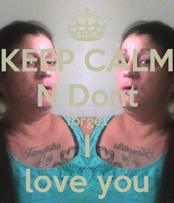 Poster: KEEP CALM N Dont forget I love you