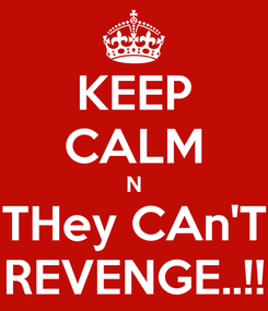 Poster: KEEP CALM N THey CAn'T REVENGE..!!