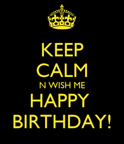 Poster: KEEP CALM N WISH ME HAPPY  BIRTHDAY!