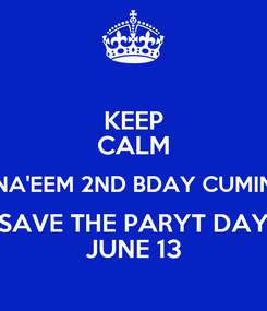 Poster: KEEP CALM NA'EEM 2ND BDAY CUMIN SAVE THE PARYT DAY JUNE 13