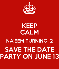 Poster: KEEP CALM NA'EEM TURNING  2 SAVE THE DATE PARTY ON JUNE 13