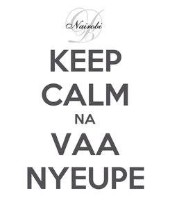 Poster: KEEP CALM NA VAA NYEUPE