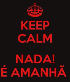 Poster: KEEP CALM  NADA! É AMANHÃ