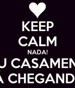Poster: KEEP CALM NADA! MEU CASAMENTO TÁ CHEGANDO!