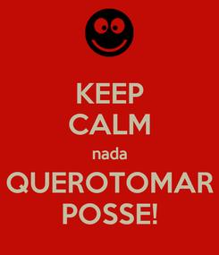 Poster: KEEP CALM nada QUEROTOMAR POSSE!