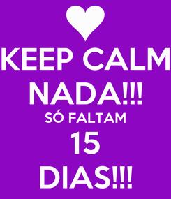 Poster: KEEP CALM NADA!!! SÓ FALTAM 15 DIAS!!!