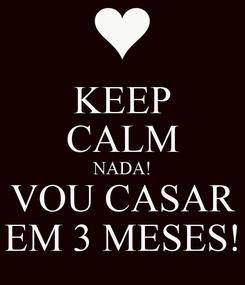 Poster: KEEP CALM NADA! VOU CASAR EM 3 MESES!