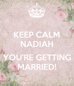 Poster: KEEP CALM NADIAH  YOU'RE GETTING MARRIED!