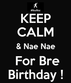 Poster: KEEP CALM & Nae Nae  For Bre Birthday !