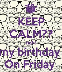 Poster: KEEP CALM?? nah! my birthday  On Friday